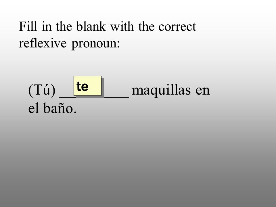 Fill in the blank with the correct reflexive pronoun: (Tú) _________ maquillas en el baño. te