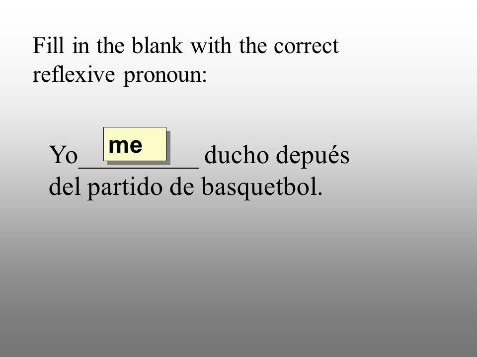 Fill in the blank with the correct reflexive pronoun: Yo_________ ducho depués del partido de basquetbol. me