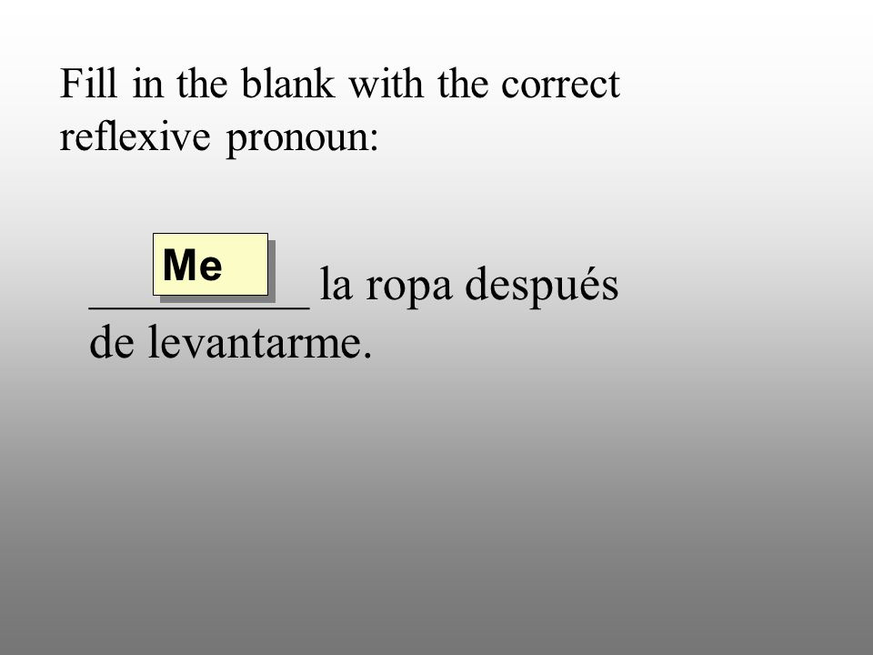 Fill in the blank with the correct reflexive pronoun: _________ la ropa después de levantarme. Me