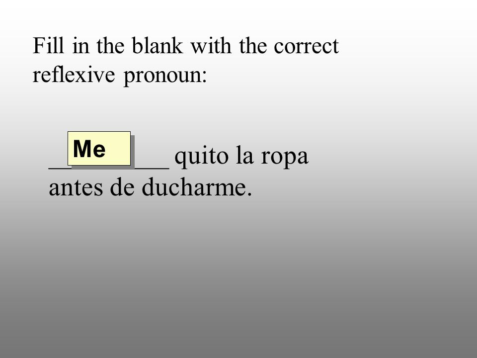 Fill in the blank with the correct reflexive pronoun: _________ quito la ropa antes de ducharme. Me