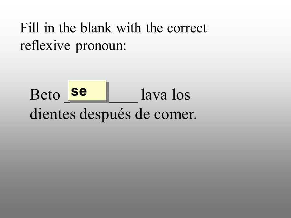 Fill in the blank with the correct reflexive pronoun: Beto _________ lava los dientes después de comer. se