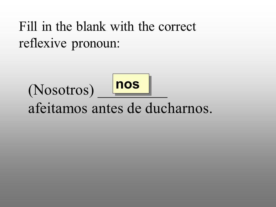 Fill in the blank with the correct reflexive pronoun: (Nosotros) _________ afeitamos antes de ducharnos. nos