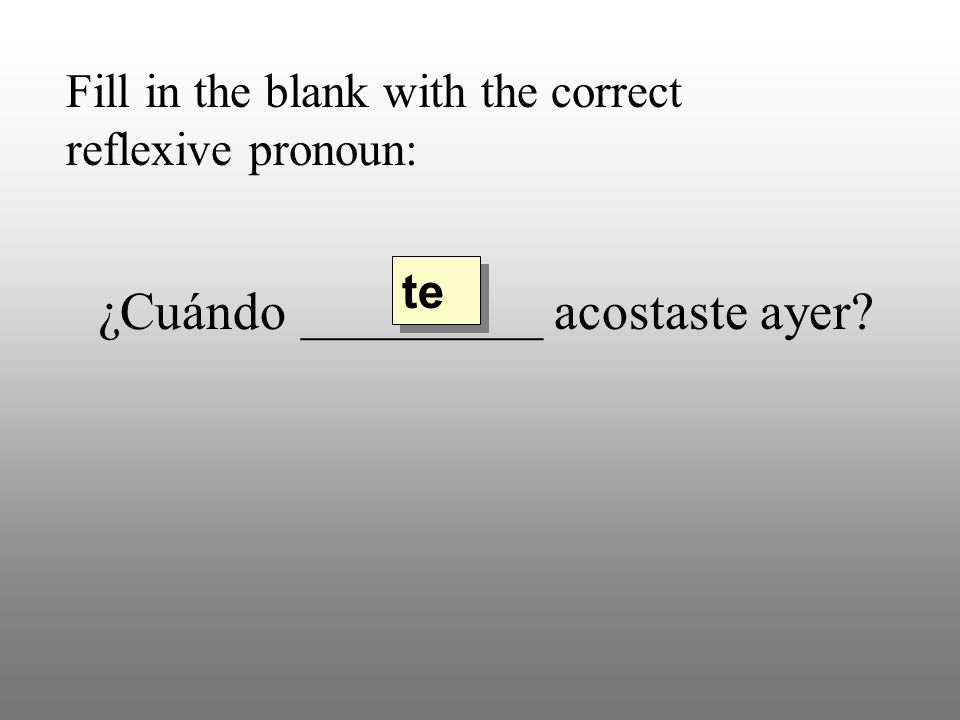 Fill in the blank with the correct reflexive pronoun: ¿Cuándo _________ acostaste ayer te