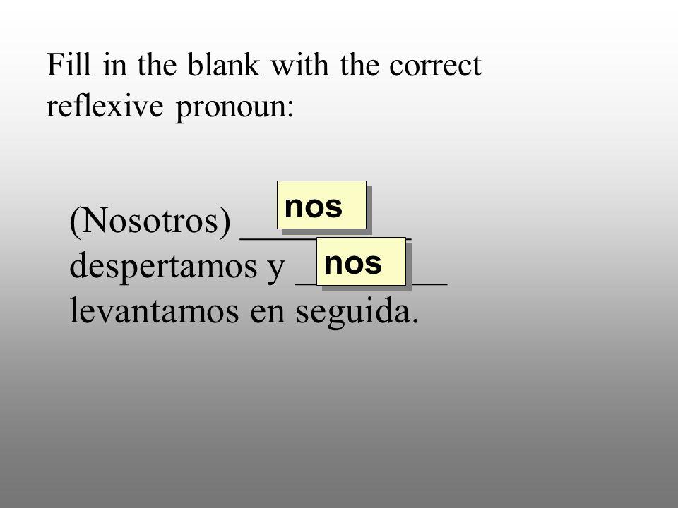 Fill in the blank with the correct reflexive pronoun: (Nosotros) _________ despertamos y ________ levantamos en seguida. nos