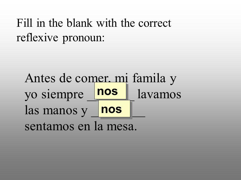 Fill in the blank with the correct reflexive pronoun: Antes de comer, mi famila y yo siempre _______ lavamos las manos y ________ sentamos en la mesa.