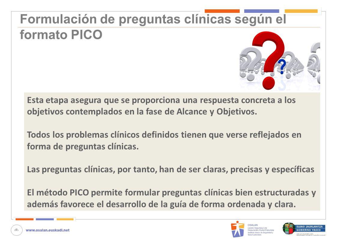 26 Formulación de preguntas clínicas según el formato PICO Esta etapa asegura que se proporciona una respuesta concreta a los objetivos contemplados e