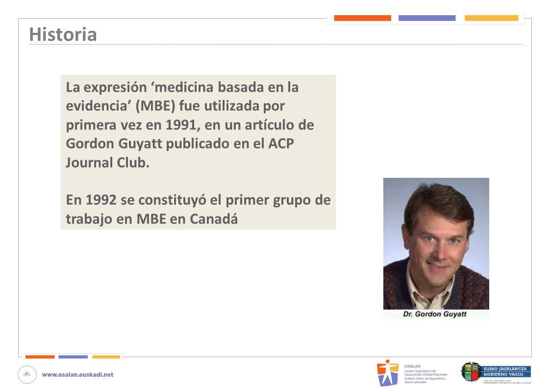 3 Historia La expresión medicina basada en la evidencia (MBE) fue utilizada por primera vez en 1991, en un artículo de Gordon Guyatt publicado en el A