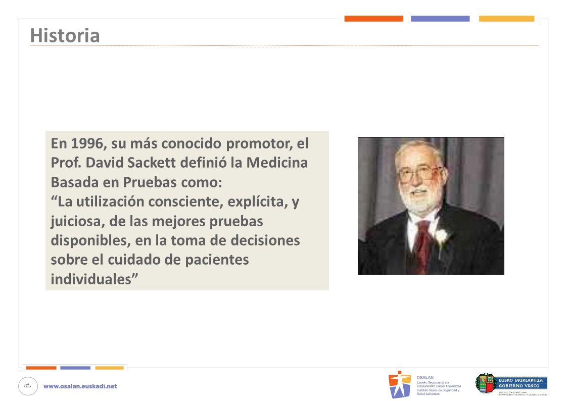 4 Historia En 1996, su más conocido promotor, el Prof. David Sackett definió la Medicina Basada en Pruebas como: La utilización consciente, explícita,