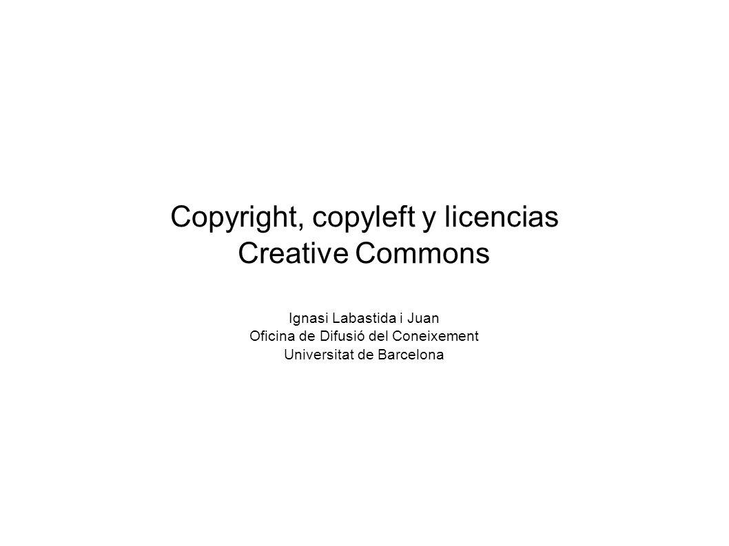 Copyright, copyleft y licencias Creative Commons Ignasi Labastida i Juan Oficina de Difusió del Coneixement Universitat de Barcelona
