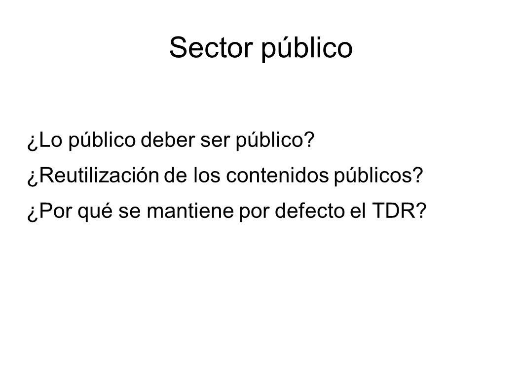 Sector público ¿Lo público deber ser público? ¿Reutilización de los contenidos públicos? ¿Por qué se mantiene por defecto el TDR?