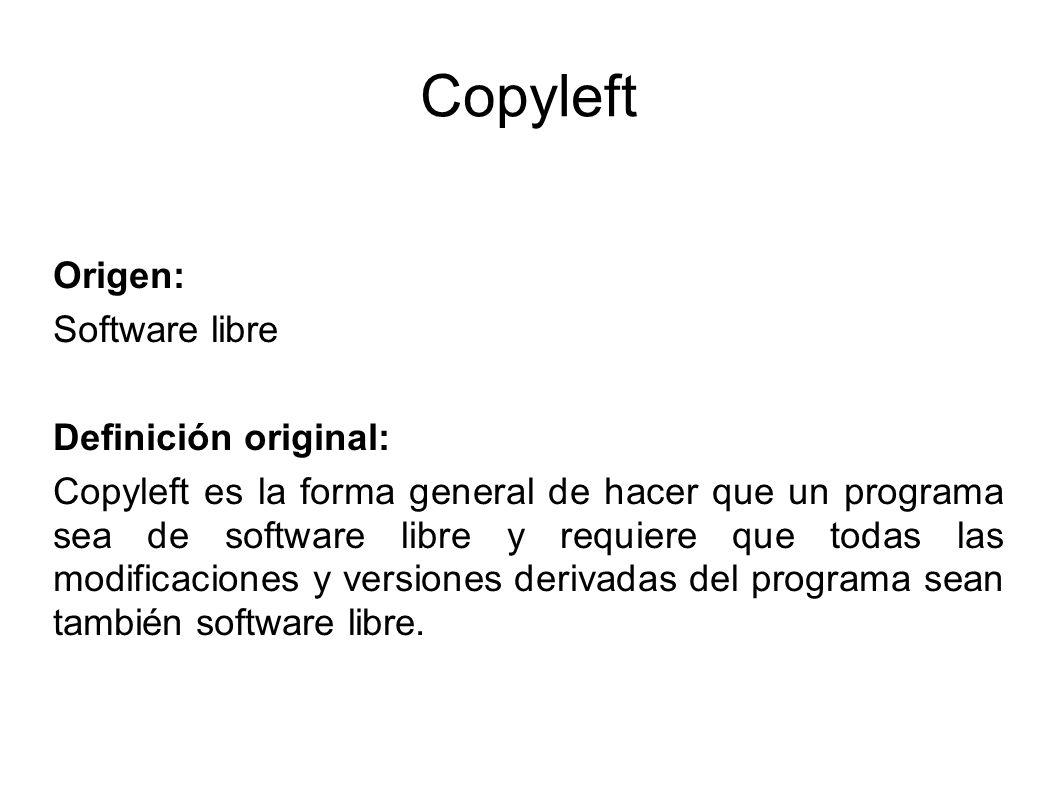 Copyleft Origen: Software libre Definición original: Copyleft es la forma general de hacer que un programa sea de software libre y requiere que todas