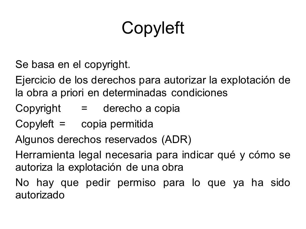 Copyleft Se basa en el copyright. Ejercicio de los derechos para autorizar la explotación de la obra a priori en determinadas condiciones Copyright =
