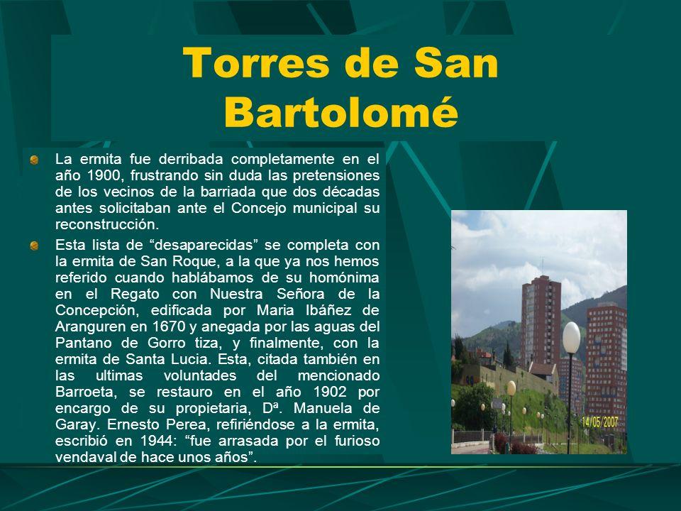 Torres de San Bartolomé La ermita fue derribada completamente en el año 1900, frustrando sin duda las pretensiones de los vecinos de la barriada que dos décadas antes solicitaban ante el Concejo municipal su reconstrucción.