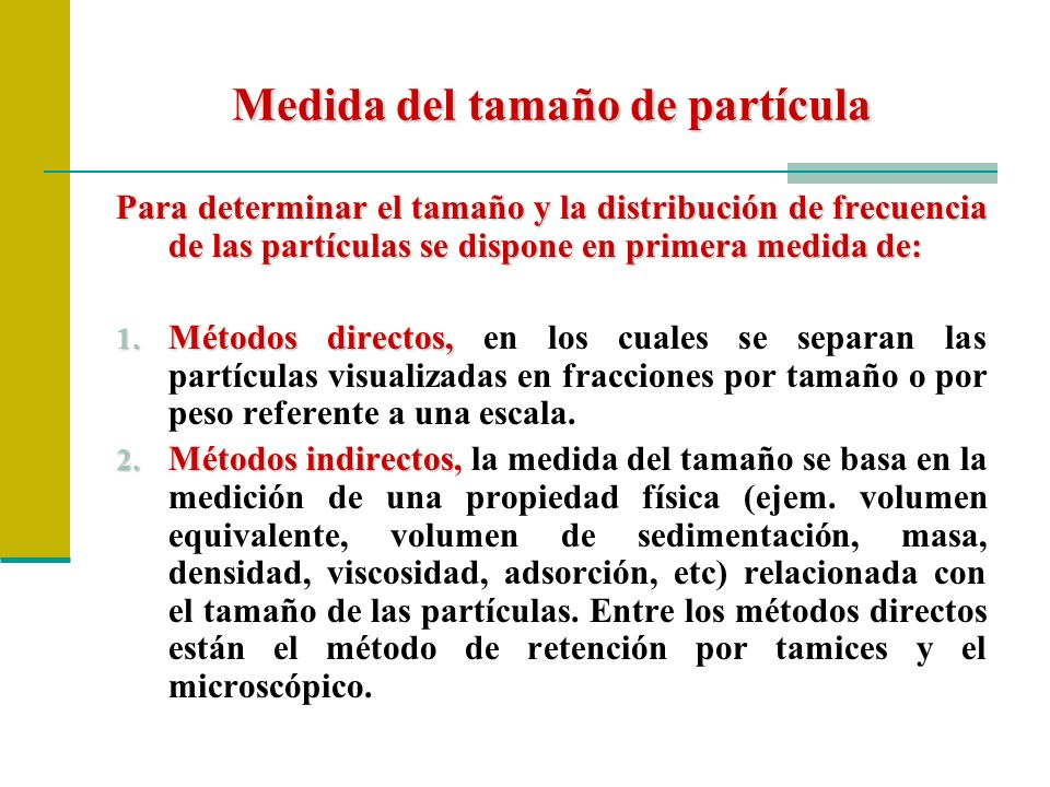 Medida del tamaño de partícula Para determinar el tamaño y la distribución de frecuencia de las partículas se dispone en primera medida de: 1. Métodos