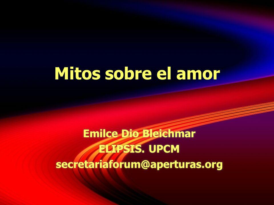 Mitos sobre el amor Emilce Dio Bleichmar ELIPSIS. UPCM secretariaforum@aperturas.org Emilce Dio Bleichmar ELIPSIS. UPCM secretariaforum@aperturas.org
