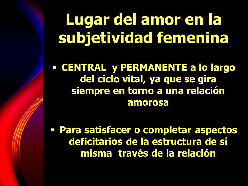 Lugar del amor en la subjetividad femenina CENTRAL y PERMANENTE a lo largo del ciclo vital, ya que se gira siempre en torno a una relación amorosa Par