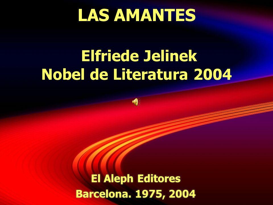 LAS AMANTES Elfriede Jelinek Nobel de Literatura 2004 El Aleph Editores Barcelona. 1975, 2004 El Aleph Editores Barcelona. 1975, 2004