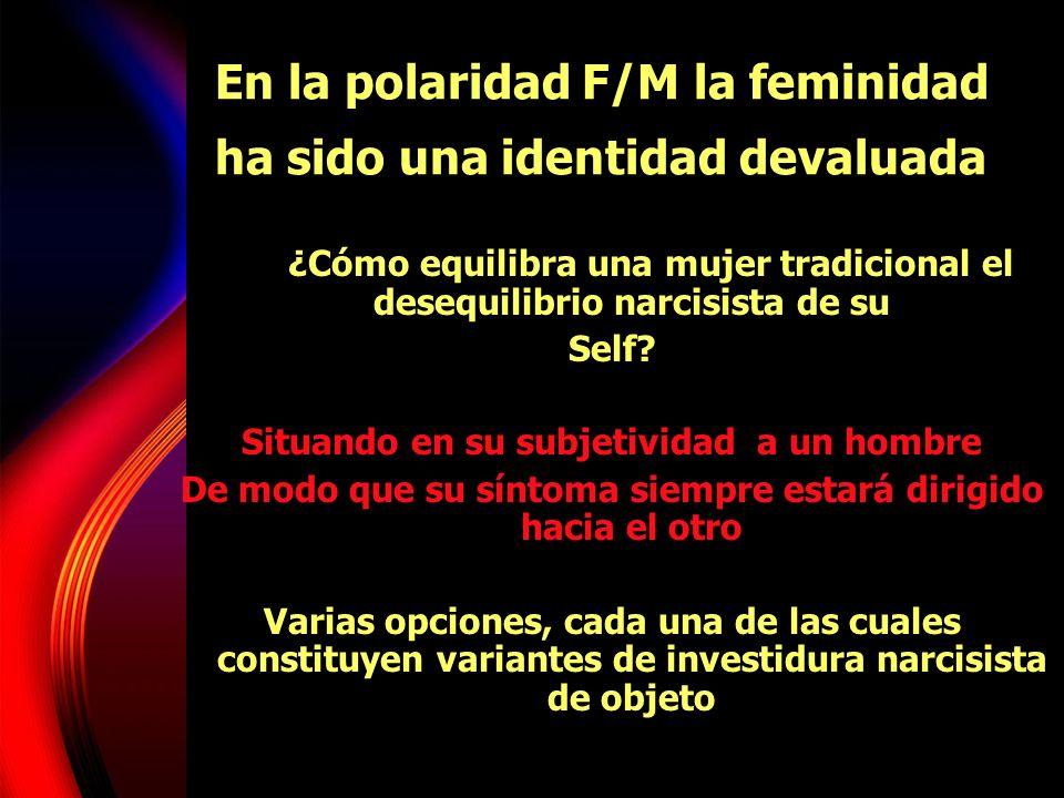 En la polaridad F/M la feminidad ha sido una identidad devaluada ¿Cómo equilibra una mujer tradicional el desequilibrio narcisista de su Self? Situand