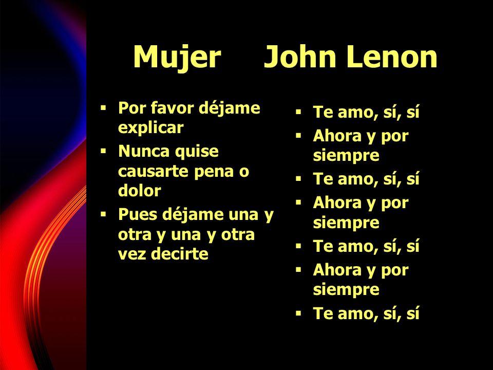 Mujer John Lenon Por favor déjame explicar Nunca quise causarte pena o dolor Pues déjame una y otra y una y otra vez decirte Te amo, sí, sí Ahora y po