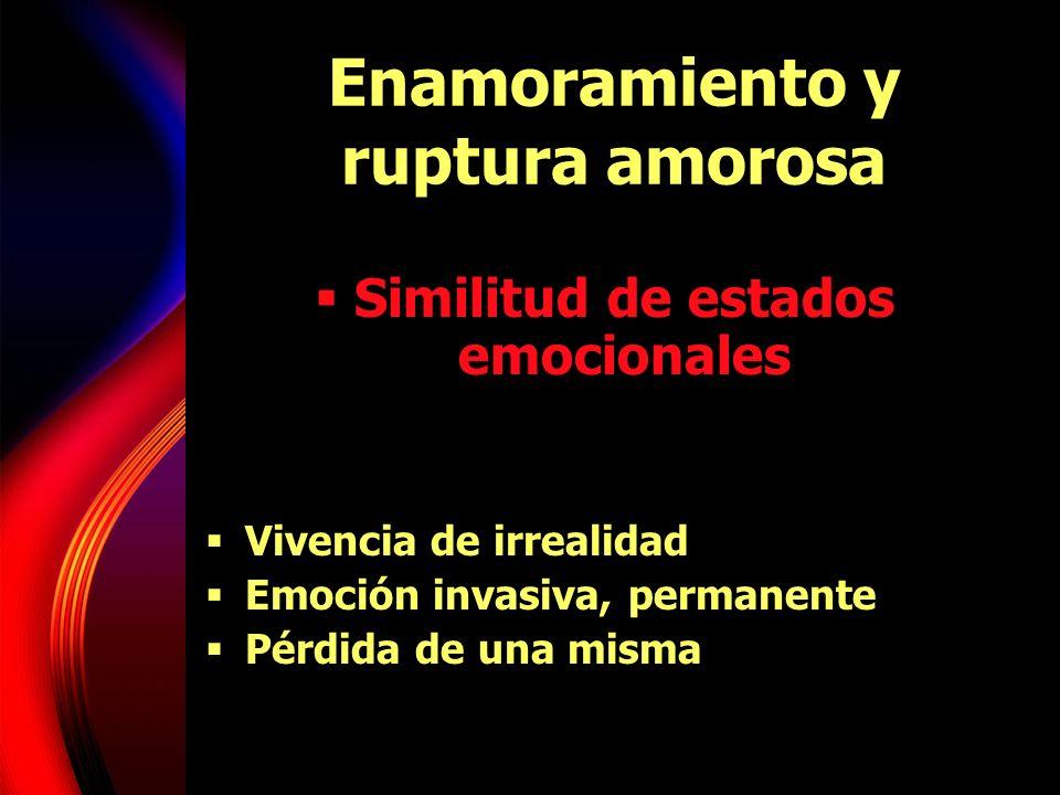 Enamoramiento y ruptura amorosa Similitud de estados emocionales Vivencia de irrealidad Emoción invasiva, permanente Pérdida de una misma