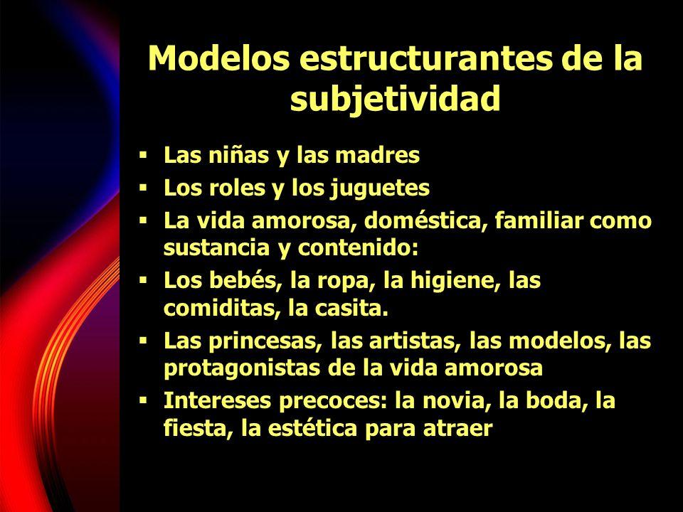 Modelos estructurantes de la subjetividad Las niñas y las madres Los roles y los juguetes La vida amorosa, doméstica, familiar como sustancia y conten