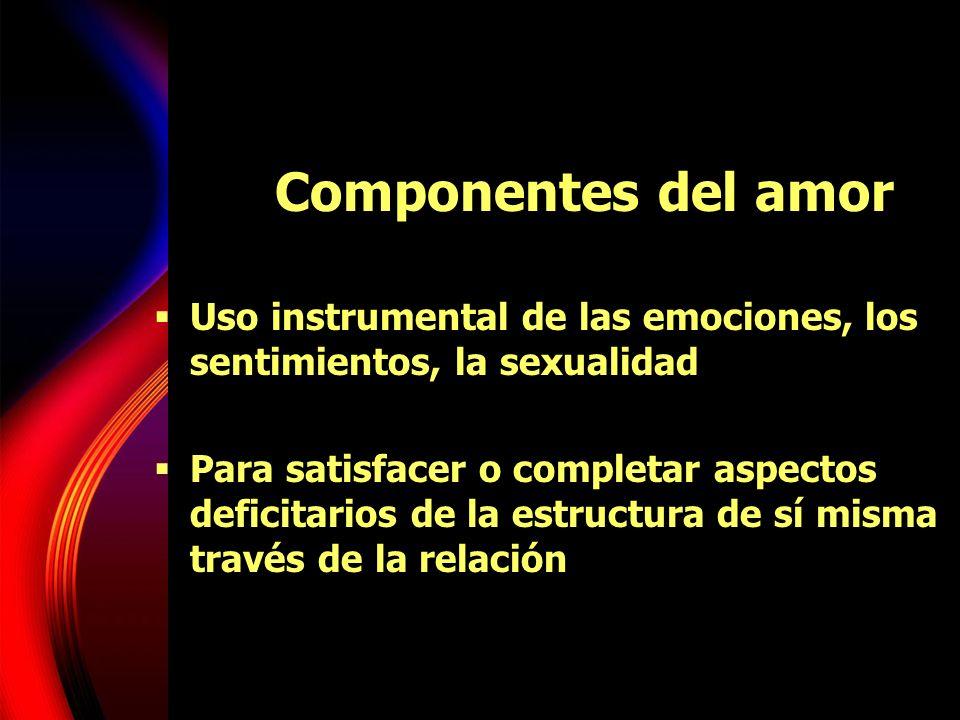 Componentes del amor Uso instrumental de las emociones, los sentimientos, la sexualidad Para satisfacer o completar aspectos deficitarios de la estruc