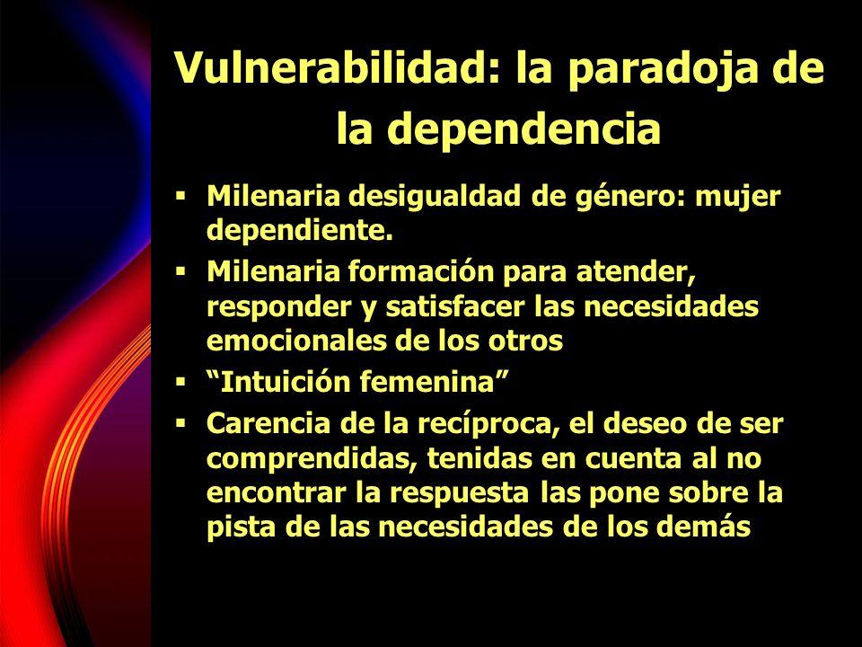 Vulnerabilidad: la paradoja de la dependencia Milenaria desigualdad de género: mujer dependiente. Milenaria formación para atender, responder y satisf