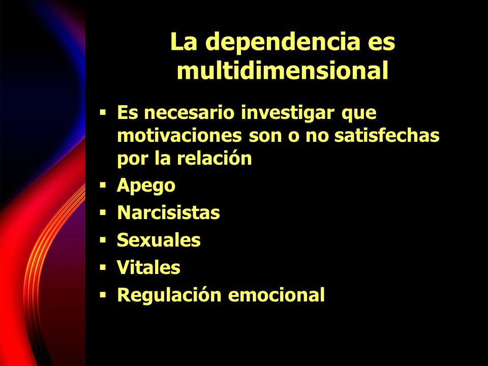 La dependencia es multidimensional Es necesario investigar que motivaciones son o no satisfechas por la relación Apego Narcisistas Sexuales Vitales Re