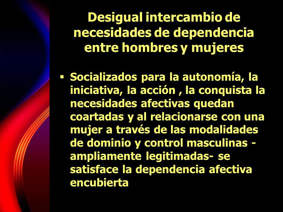 Desigual intercambio de necesidades de dependencia entre hombres y mujeres Socializados para la autonomía, la iniciativa, la acción, la conquista la n