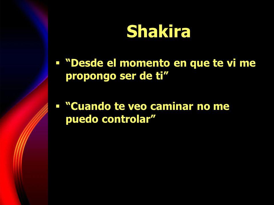 Shakira Desde el momento en que te vi me propongo ser de ti Cuando te veo caminar no me puedo controlar