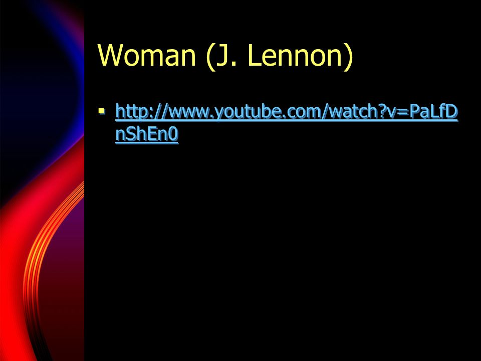 Woman (J. Lennon) http://www.youtube.com/watch?v=PaLfD nShEn0 http://www.youtube.com/watch?v=PaLfD nShEn0 http://www.youtube.com/watch?v=PaLfD nShEn0