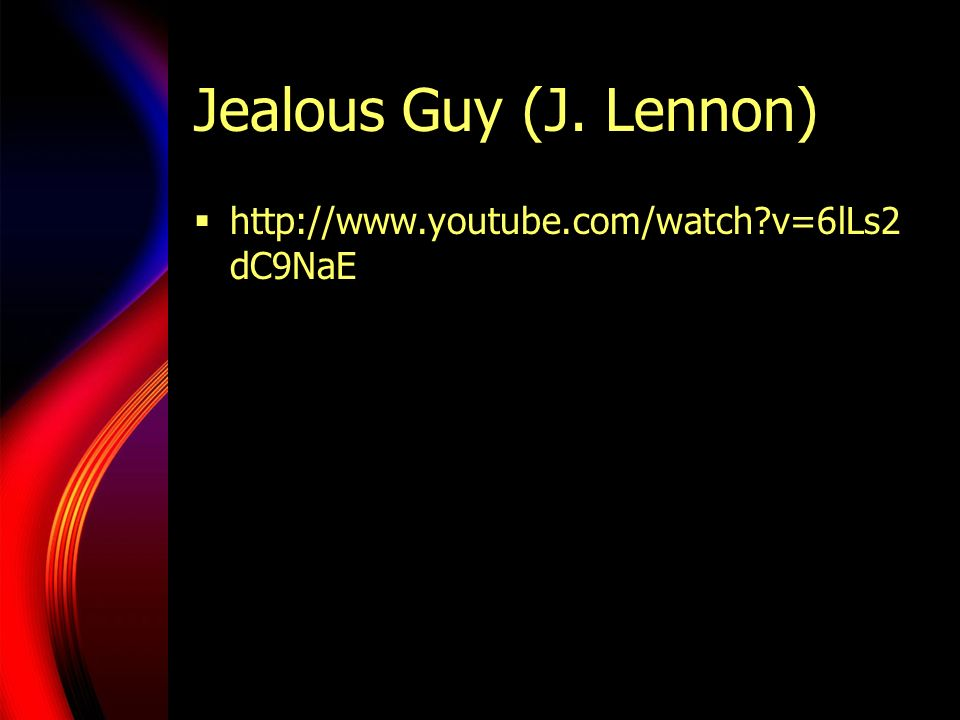 Jealous Guy (J. Lennon) http://www.youtube.com/watch?v=6lLs2 dC9NaE