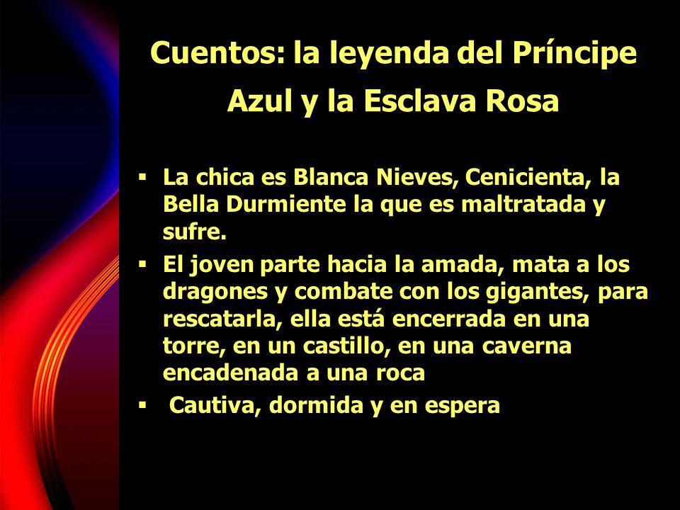 Cuentos: la leyenda del Príncipe Azul y la Esclava Rosa La chica es Blanca Nieves, Cen¡cienta, la Bella Durmiente la que es maltratada y sufre. El jov