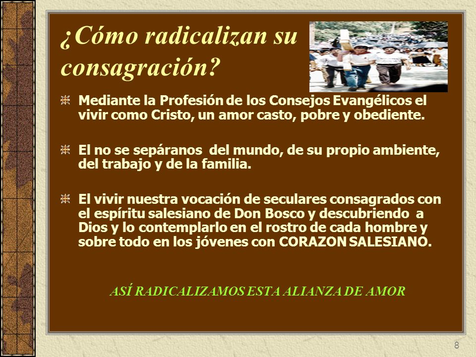 8 ¿Cómo radicalizan su consagración? Mediante la Profesión de los Consejos Evangélicos el vivir como Cristo, un amor casto, pobre y obediente. El no s