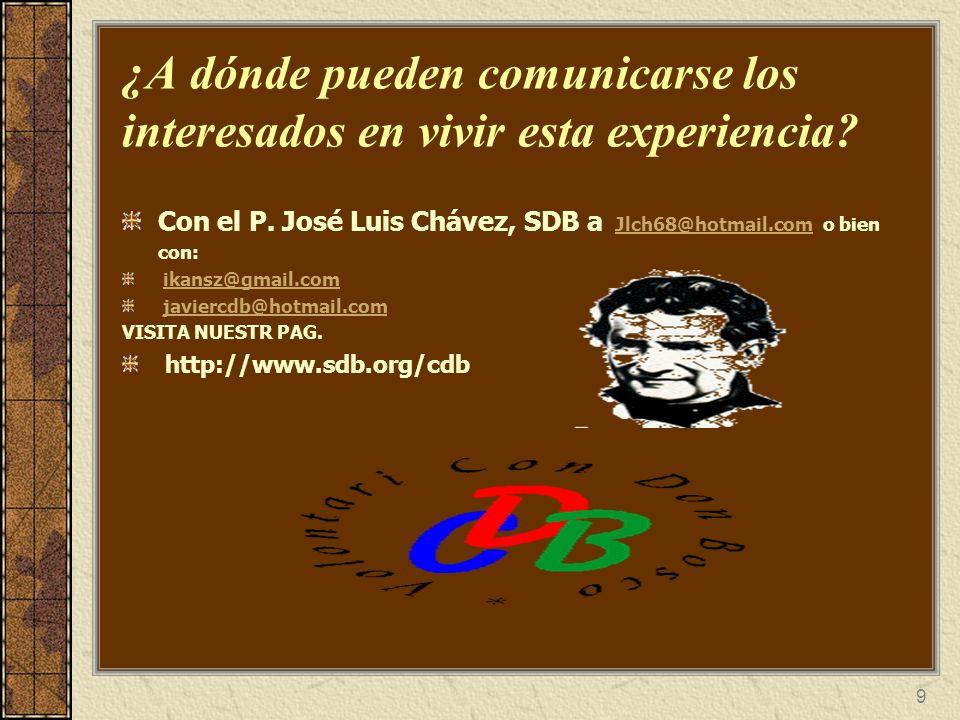 9 ¿A dónde pueden comunicarse los interesados en vivir esta experiencia? Con el P. José Luis Chávez, SDB a Jlch68@hotmail.com o bien con: Jlch68@hotma