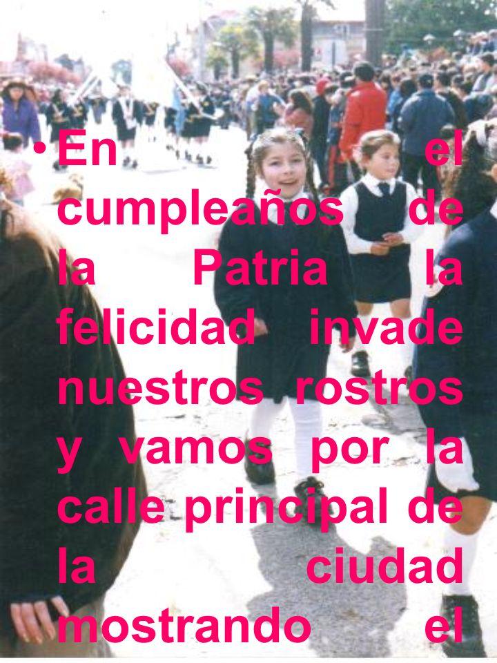 En el cumpleaños de la Patria la felicidad invade nuestros rostros y vamos por la calle principal de la ciudad mostrando el espíritu patriótico que cada chileno lleva en el alma.