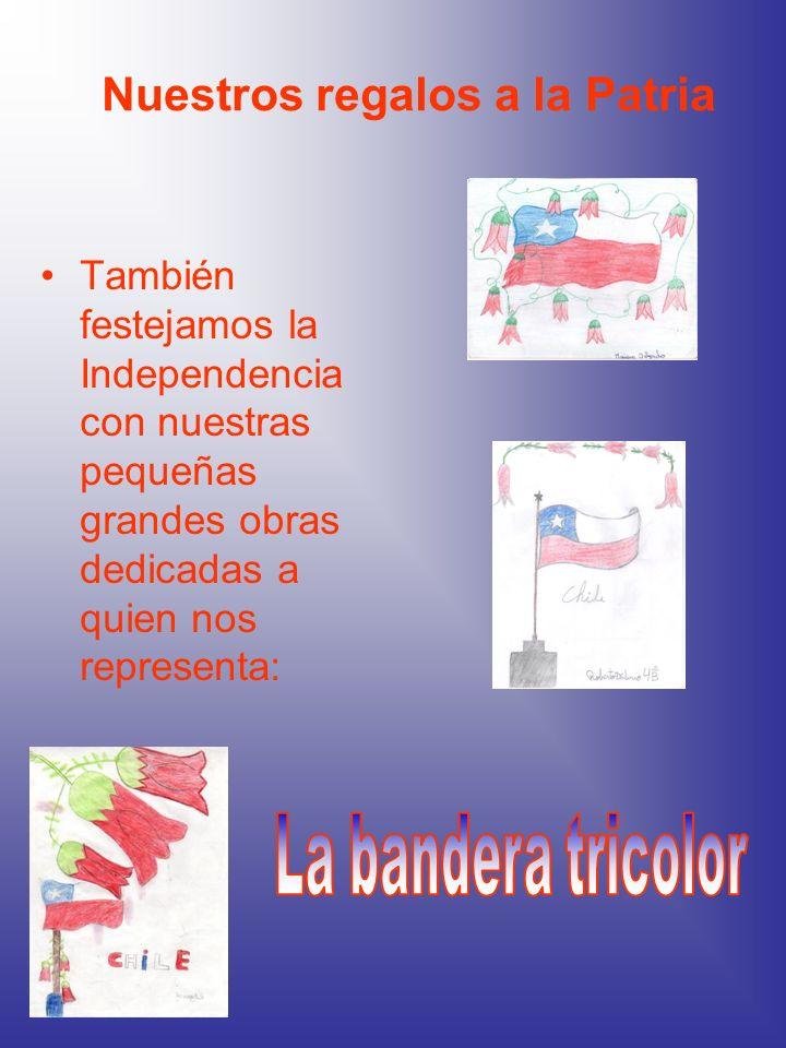 Nuestros regalos a la Patria También festejamos la Independencia con nuestras pequeñas grandes obras dedicadas a quien nos representa: