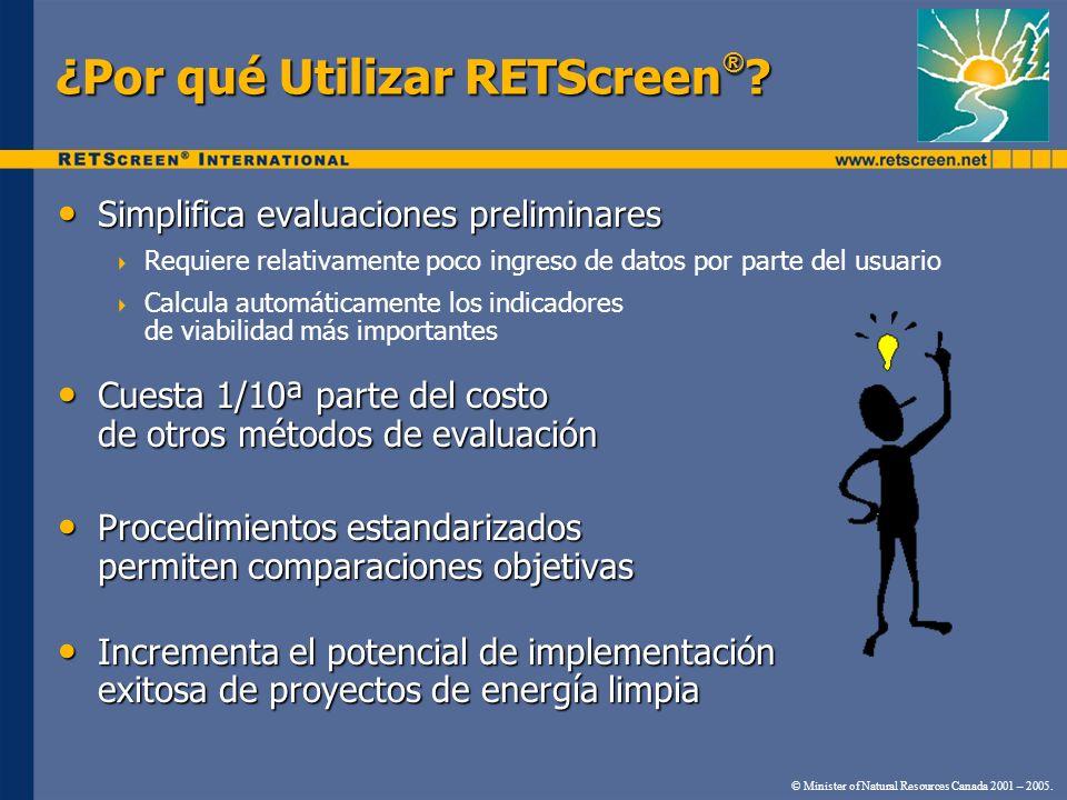 ¿Por qué Utilizar RETScreen ® ? Simplifica evaluaciones preliminares Simplifica evaluaciones preliminares Requiere relativamente poco ingreso de datos