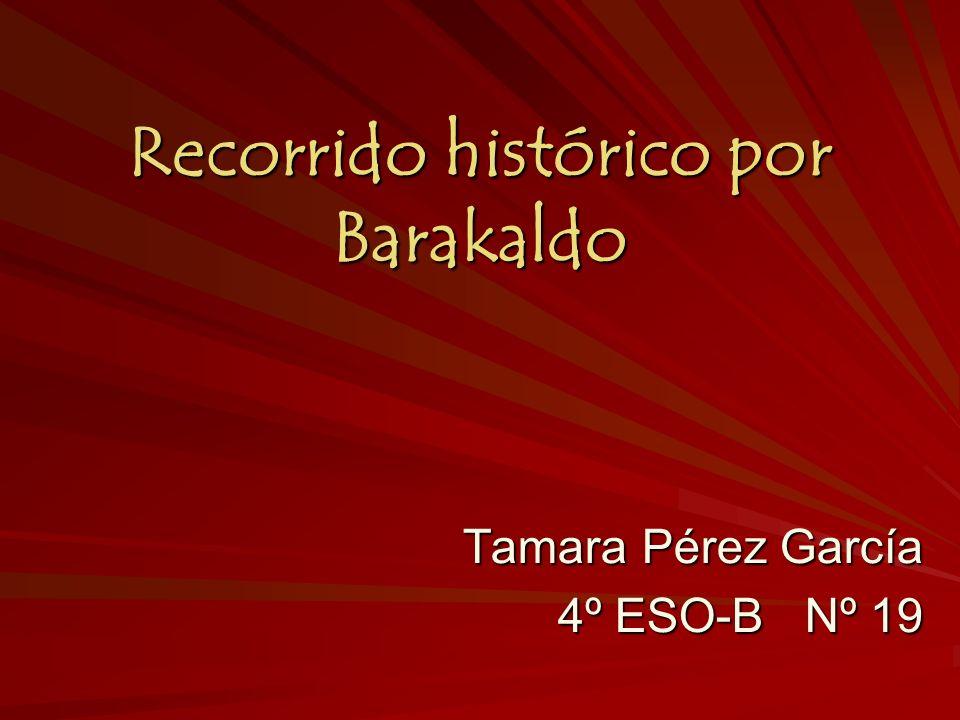 Recorrido histórico por Barakaldo Tamara Pérez García 4º ESO-B Nº 19