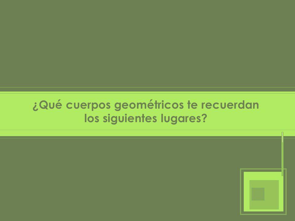 ¿Qué cuerpos geométricos te recuerdan los siguientes lugares?