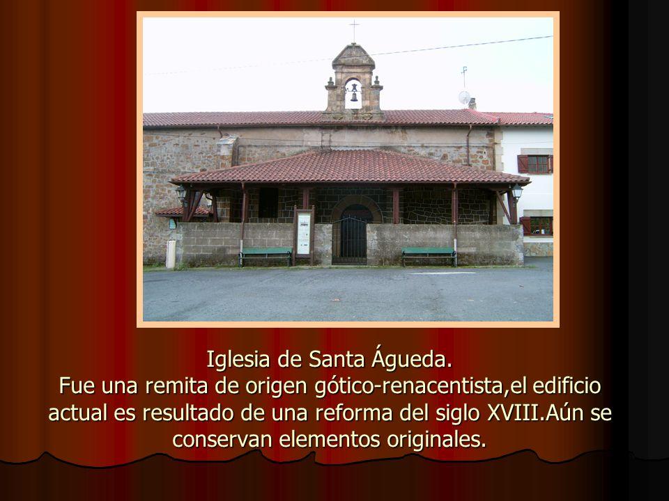 Iglesia de Santa Águeda. Fue una remita de origen gótico-renacentista,el edificio actual es resultado de una reforma del siglo XVIII.Aún se conservan
