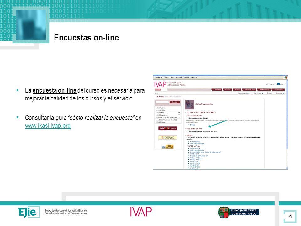 9 Encuestas on-line La encuesta on-line del curso es necesaria para mejorar la calidad de los cursos y el servicio Consultar la guía cómo realizar la encuesta en www.ikasi.ivap.org www.ikasi.ivap.org