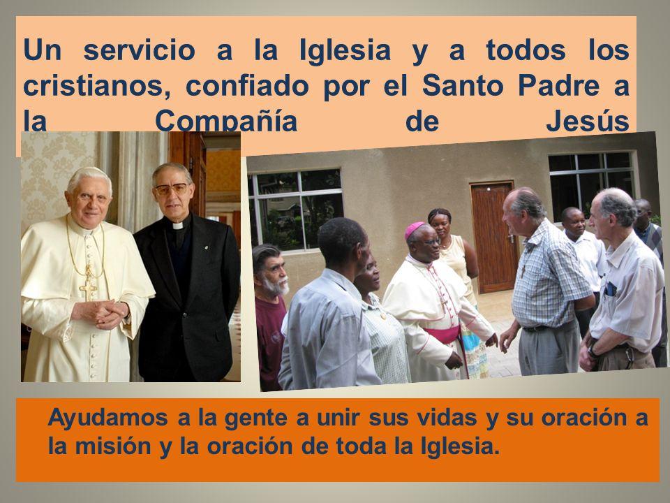Un servicio a la Iglesia y a todos los cristianos, confiado por el Santo Padre a la Compañía de Jesús Ayudamos a la gente a unir sus vidas y su oració