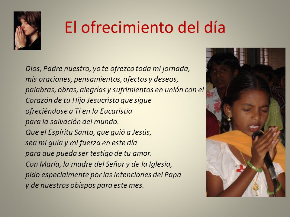 El ofrecimiento del día Dios, Padre nuestro, yo te ofrezco toda mi jornada, mis oraciones, pensamientos, afectos y deseos, palabras, obras, alegrías y