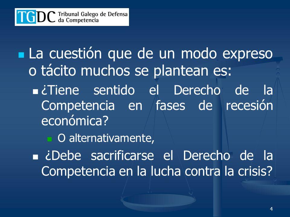 4 La cuestión que de un modo expreso o tácito muchos se plantean es: ¿Tiene sentido el Derecho de la Competencia en fases de recesión económica.