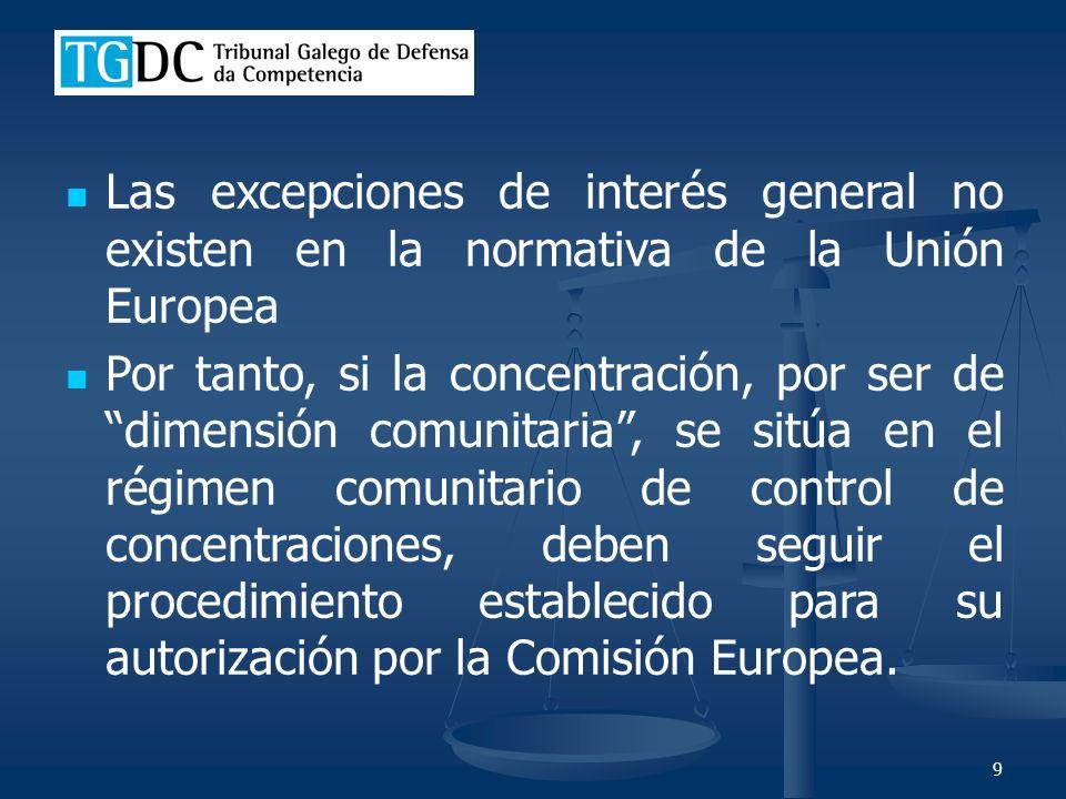 9 Las excepciones de interés general no existen en la normativa de la Unión Europea Por tanto, si la concentración, por ser de dimensión comunitaria, se sitúa en el régimen comunitario de control de concentraciones, deben seguir el procedimiento establecido para su autorización por la Comisión Europea.