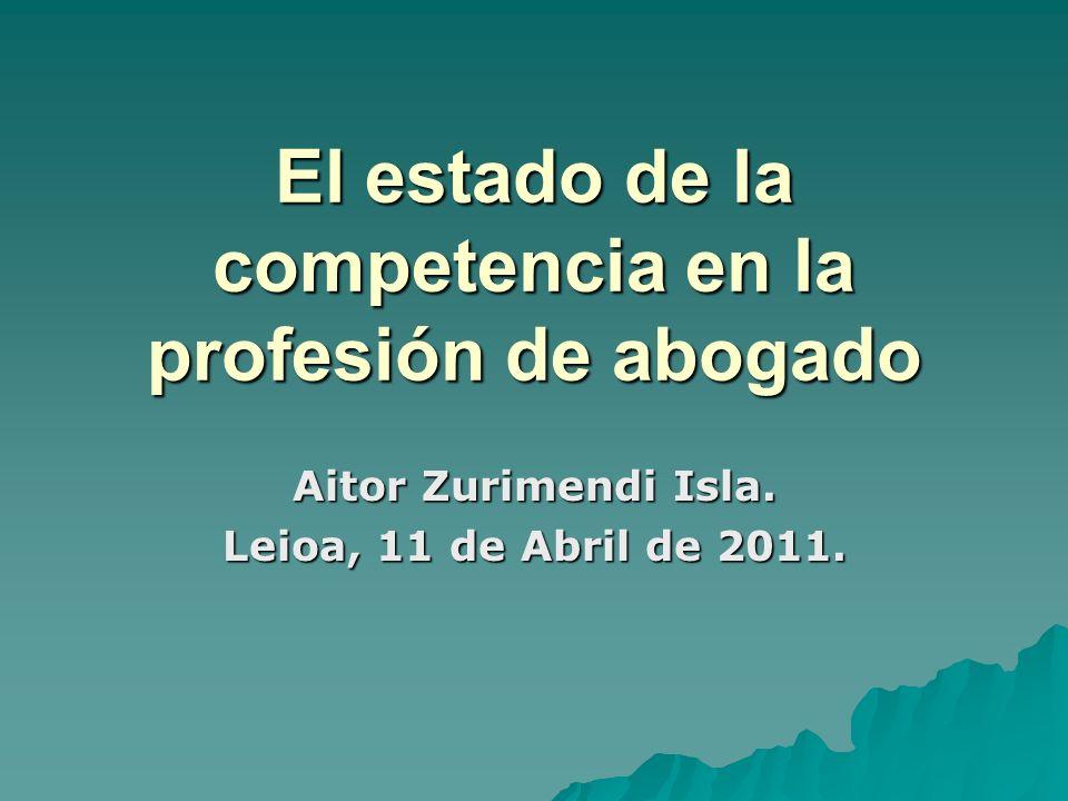 El estado de la competencia en la profesión de abogado Aitor Zurimendi Isla. Leioa, 11 de Abril de 2011.