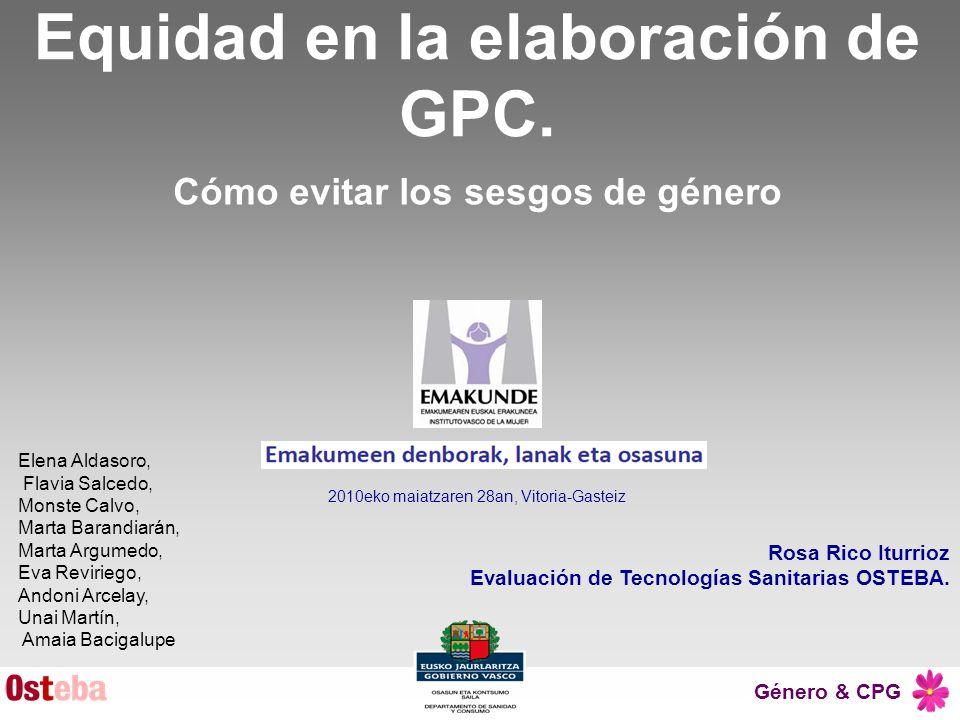Género & CPG Rosa Rico Iturrioz Evaluación de Tecnologías Sanitarias OSTEBA. Equidad en la elaboración de GPC. Cómo evitar los sesgos de género 2010ek