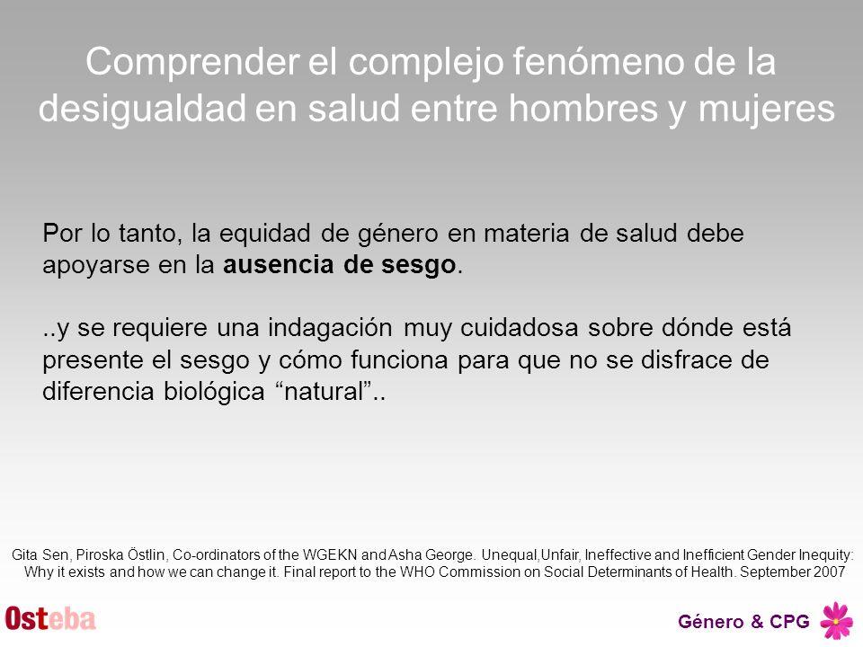 Género & CPG Por lo tanto, la equidad de género en materia de salud debe apoyarse en la ausencia de sesgo...y se requiere una indagación muy cuidadosa