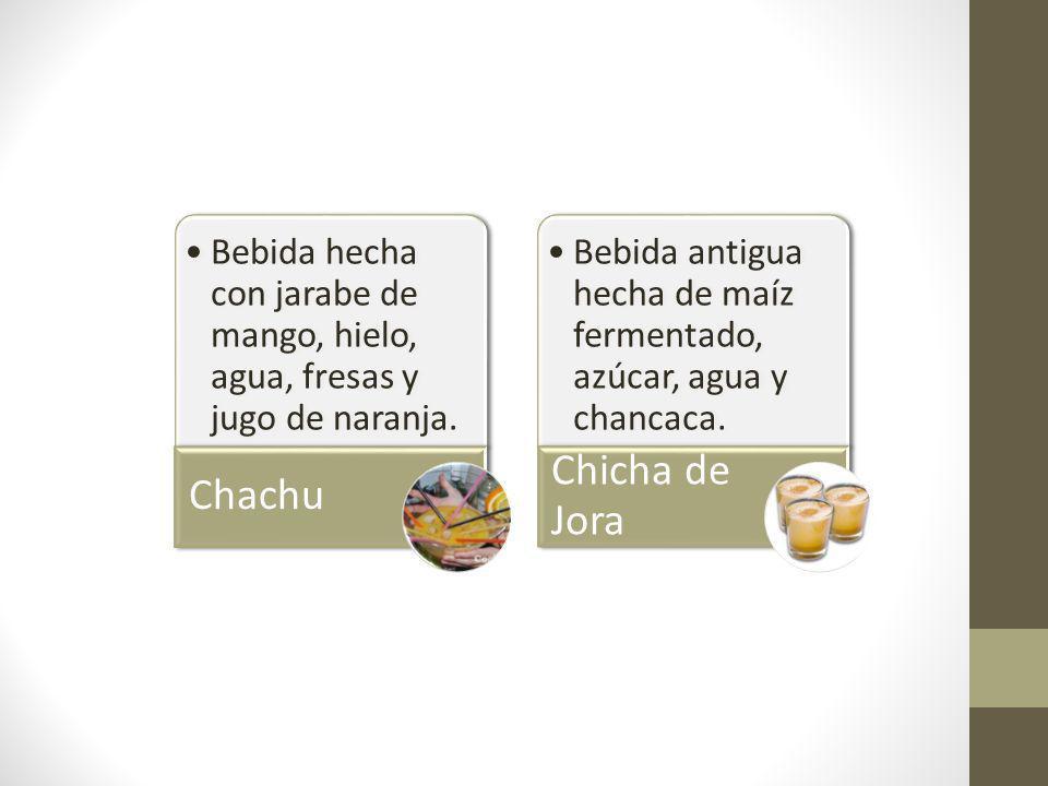 Bebida hecha con jarabe de mango, hielo, agua, fresas y jugo de naranja. Chachu Bebida antigua hecha de maíz fermentado, azúcar, agua y chancaca. Chic